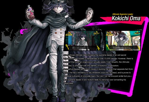 Chef suprême ultime : Kokichi Oma / Ce garçon a pour talent ultime d'être le chef suprême d'une organisation maléfique secrète qui compte pas moins de 10 000 membres. Mais bien sûr, il n'y a aucune preuve que cette organisation existe vraiment. Même Shuichi, le Détective ultime, ne sait rien de la fameuse organisation de Kokichi.